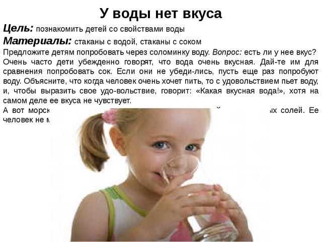 У воды нет вкуса Цель: познакомить детей со свойствами воды Материалы: стакан...