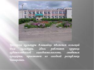 Центром культуры Алашайки является сельский Дом культуры. Здесь работают кру
