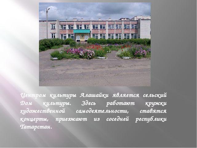 Центром культуры Алашайки является сельский Дом культуры. Здесь работают кру...