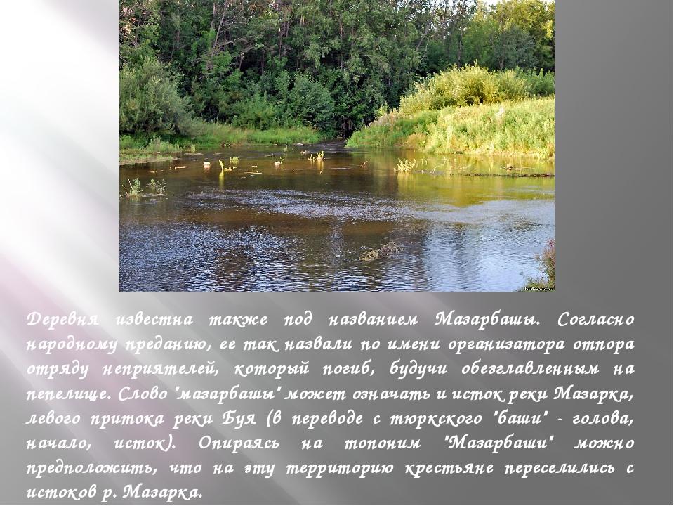 Деревня известна также под названием Мазарбашы. Согласно народному преданию,...
