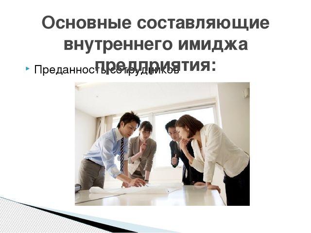 Преданность сотрудников Основные составляющие внутреннего имиджа предприятия:
