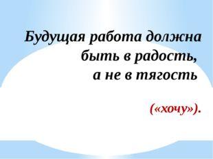 Будущая работа должна быть в радость, а не в тягость («хочу»).