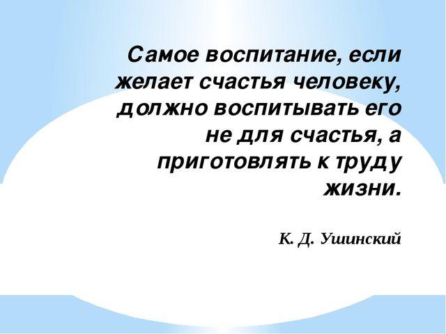 Самое воспитание, если желает счастья человеку, должно воспитывать его не для...