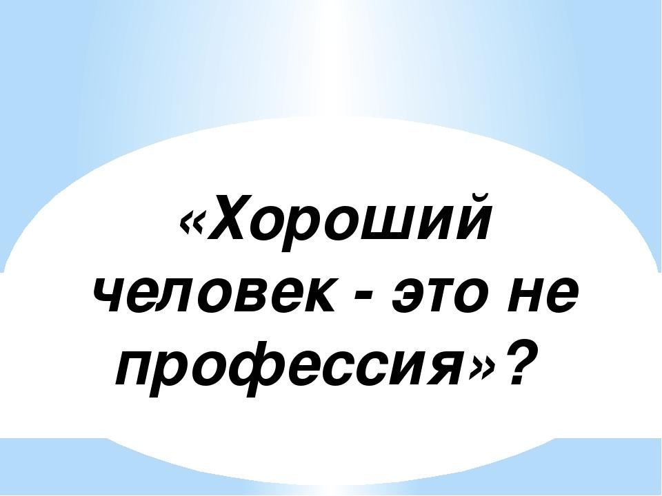 «Хороший человек - это не профессия»?