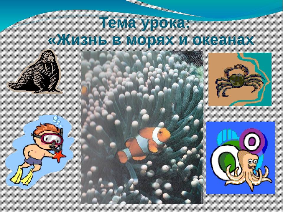 Тема урока: «Жизнь в морях и океанах