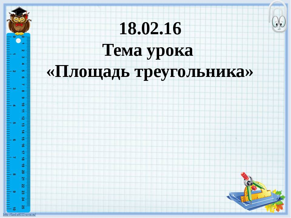 18.02.16 Тема урока «Площадь треугольника»