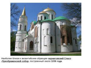 Наиболее близок к византийским образцамчерниговский Спасо-Преображенской соб