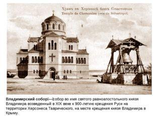Владимирский собор—собор во имя святого равноапостольного князя Владимира в