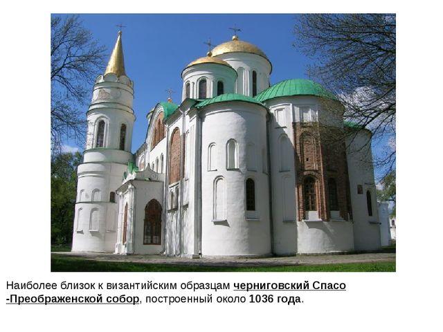Наиболее близок к византийским образцамчерниговский Спасо-Преображенской соб...
