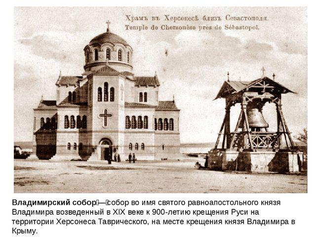 Владимирский собор—собор во имя святого равноапостольного князя Владимира в...