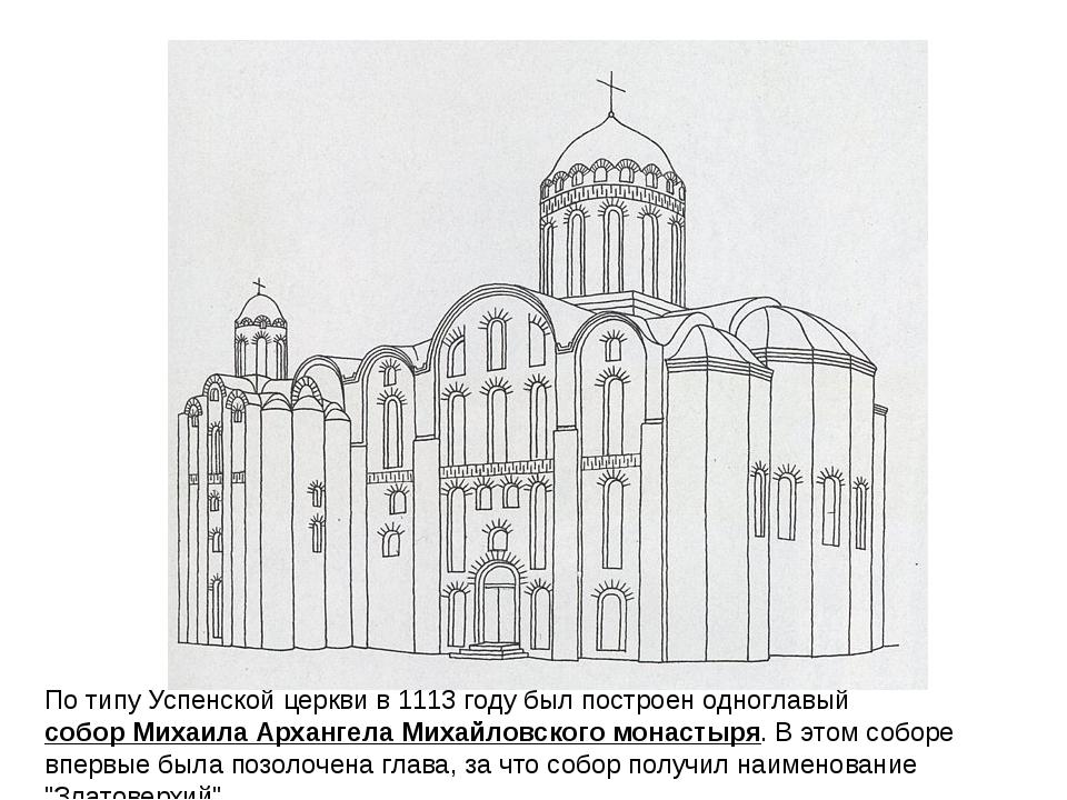 По типу Успенской церкви в 1113 году был построен одноглавыйсобор Михаила Ар...