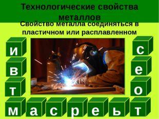 Технологические свойства металлов Свойство металла соединяться в пластичном и