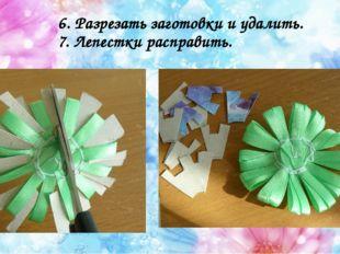 6. Разрезать заготовки и удалить. 7. Лепестки расправить.