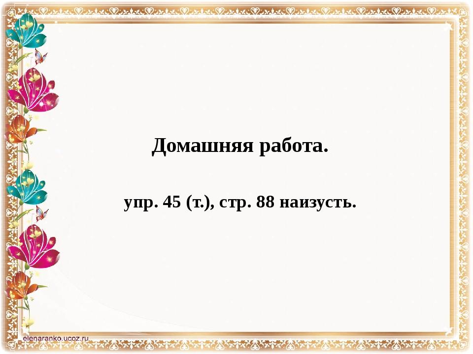 Домашняя работа. упр. 45 (т.), стр. 88 наизусть.
