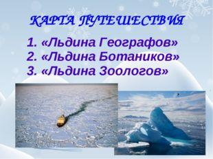 КАРТА ПУТЕШЕСТВИЯ 1. «Льдина Географов» 2. «Льдина Ботаников» 3. «Льдина Зоол
