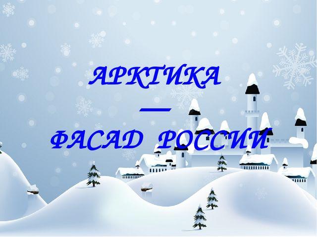 АРКТИКА — ФАСАД РОССИИ