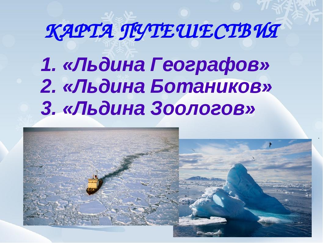 КАРТА ПУТЕШЕСТВИЯ 1. «Льдина Географов» 2. «Льдина Ботаников» 3. «Льдина Зоол...