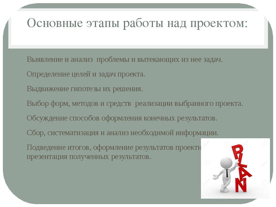 Основные этапы работы над проектом: Выявление и анализ проблемы и вытекающих...