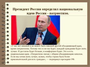 Президент России определил национальную идею России - патриотизм. «У нас нет