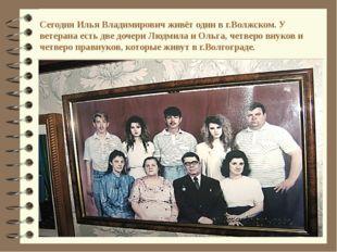 Сегодня Илья Владимирович живёт один в г.Волжском. У ветерана есть две дочери