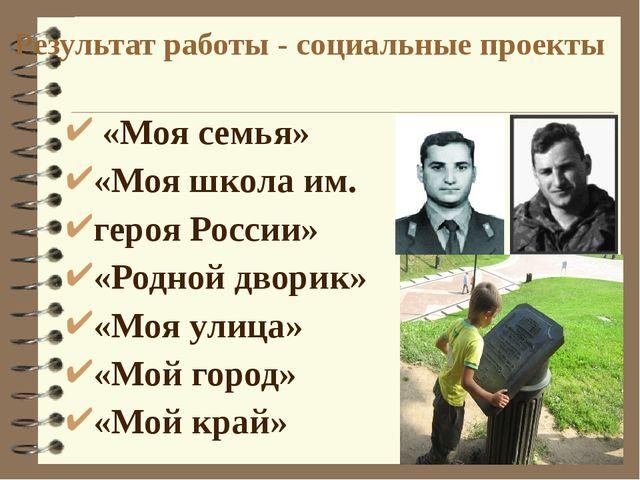 Результат работы - социальные проекты «Моя семья» «Моя школа им. героя Росси...
