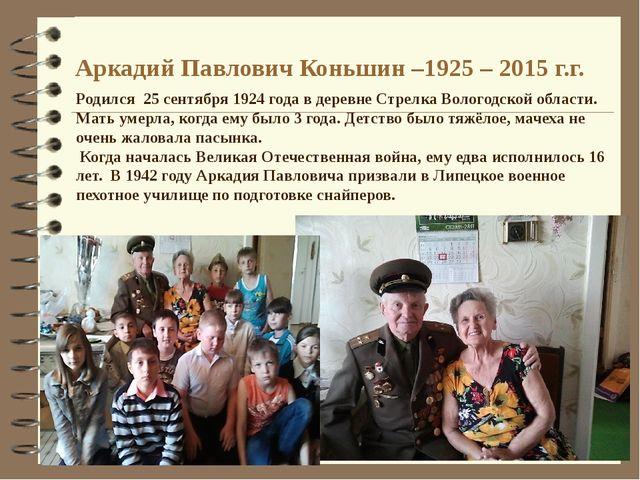 Аркадий Павлович Коньшин –1925 – 2015 г.г. Родился 25 сентября 1924 года в де...