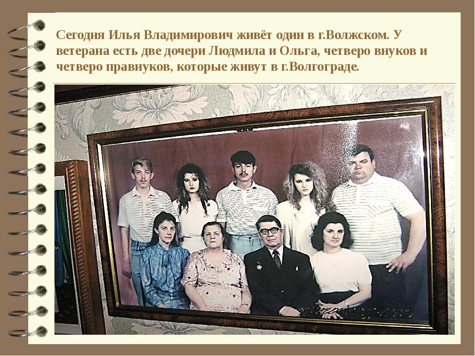Сегодня Илья Владимирович живёт один в г.Волжском. У ветерана есть две дочери...