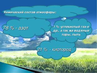 78 % - азот 21 % - кислород 1 % -углекислый газ и др., а так же водяные пары,