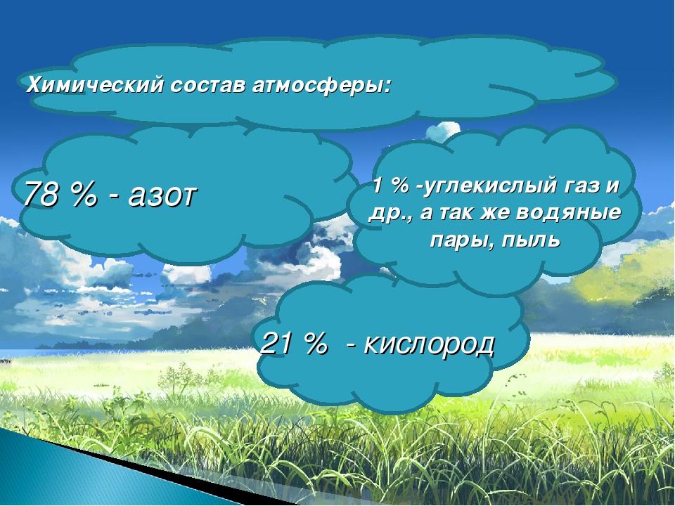 78 % - азот 21 % - кислород 1 % -углекислый газ и др., а так же водяные пары,...