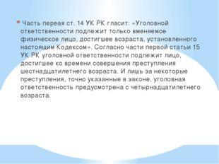 Часть первая ст. 14 УК РК гласит: «Уголовной ответственности подлежит только