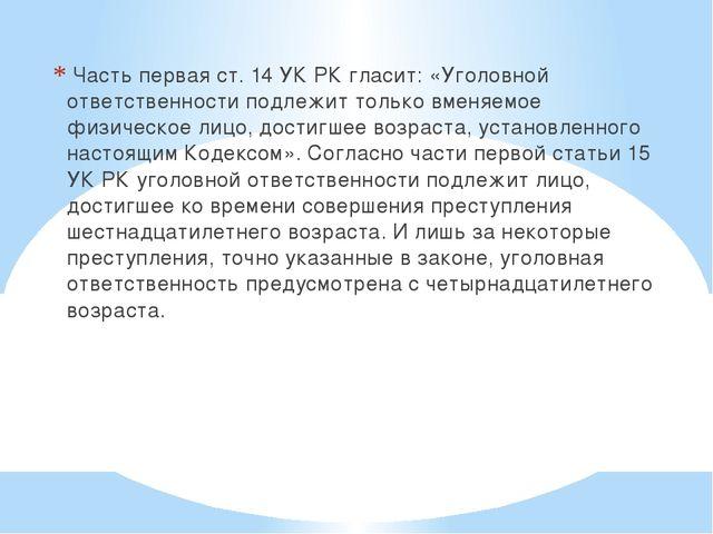 Часть первая ст. 14 УК РК гласит: «Уголовной ответственности подлежит только...