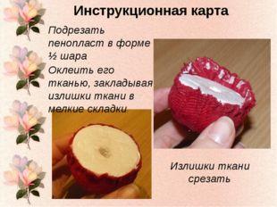 Подрезать пенопласт в форме ½ шара Оклеить его тканью, закладывая излишки тка
