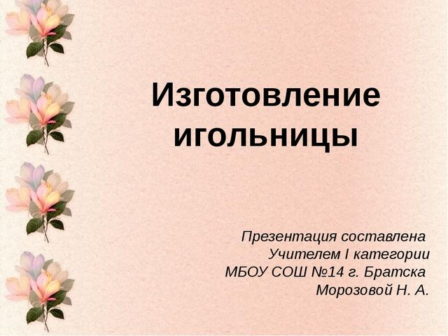 Изготовление игольницы Презентация составлена Учителем I категории МБОУ СОШ №...