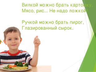 Вилкой можно брать картошку, Мясо, рис... Не надо ложкой! Ручкой можно брать