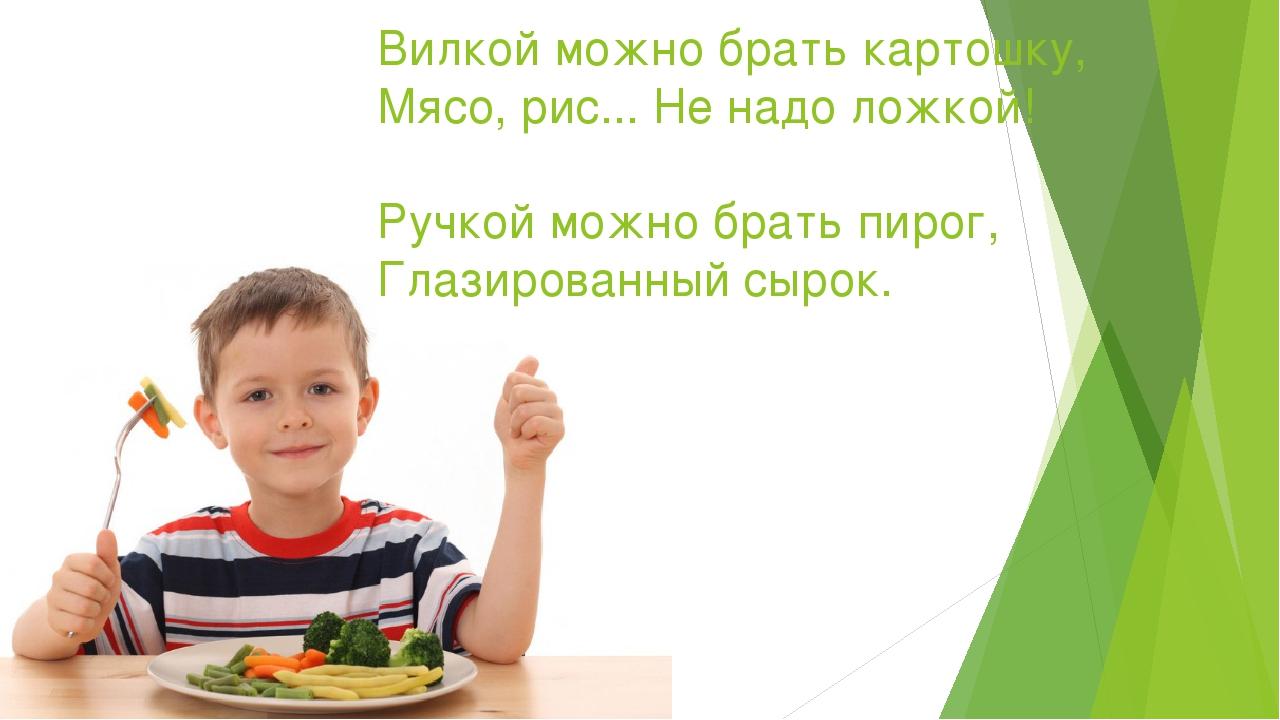 Вилкой можно брать картошку, Мясо, рис... Не надо ложкой! Ручкой можно брать...