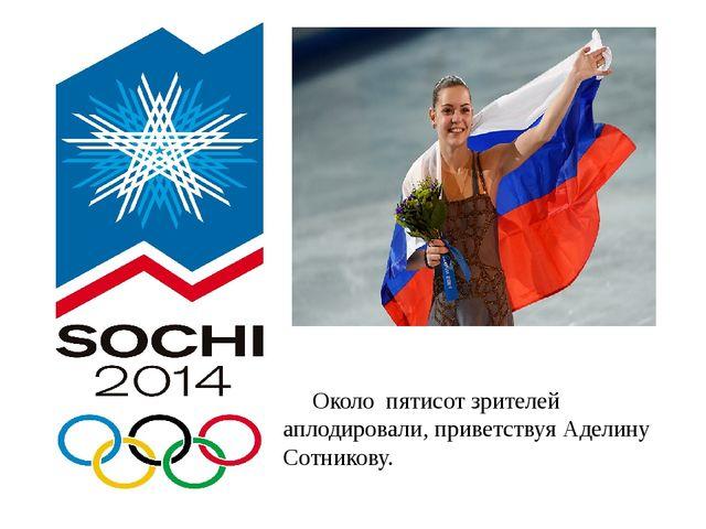 Около пятисот зрителей аплодировали, приветствуя Аделину Сотникову.