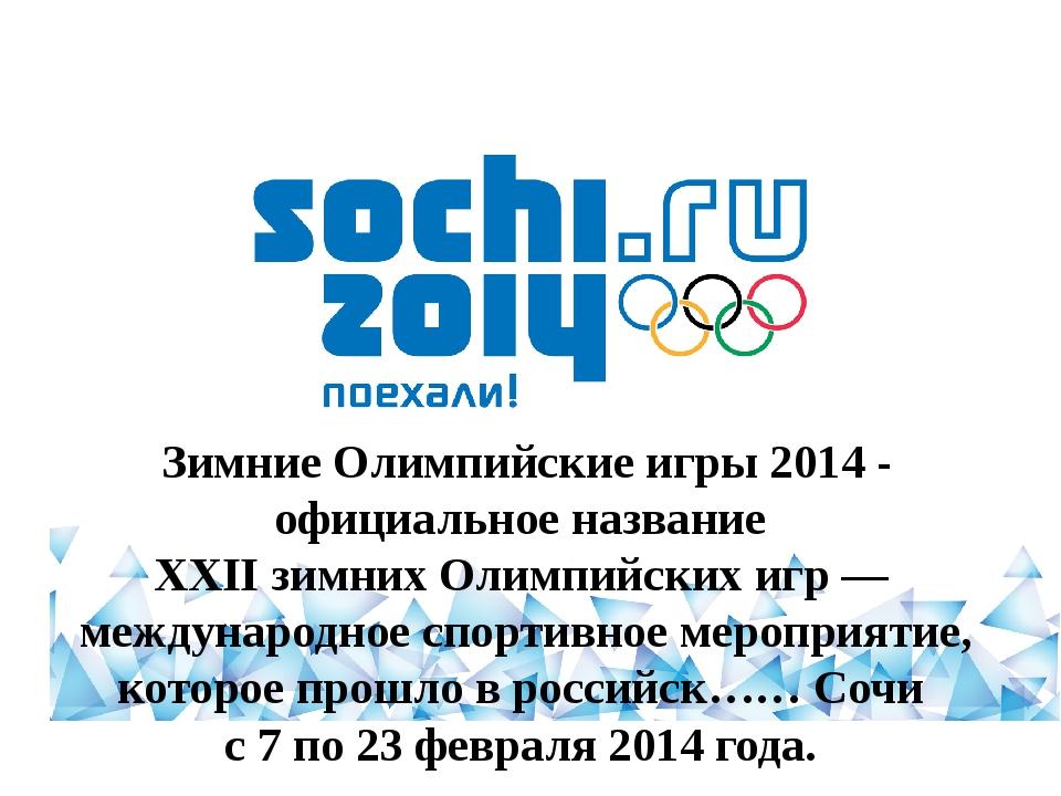 Зимние Олимпийские игры 2014 - официальное название XXII зимних Олимпийских...