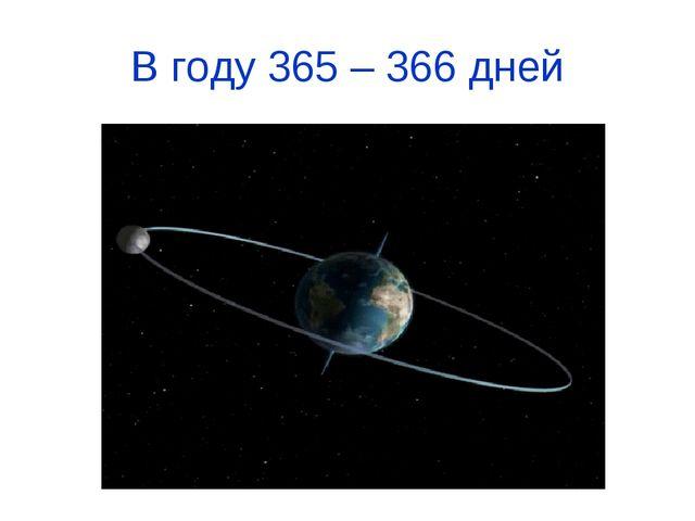 В году 365 – 366 дней