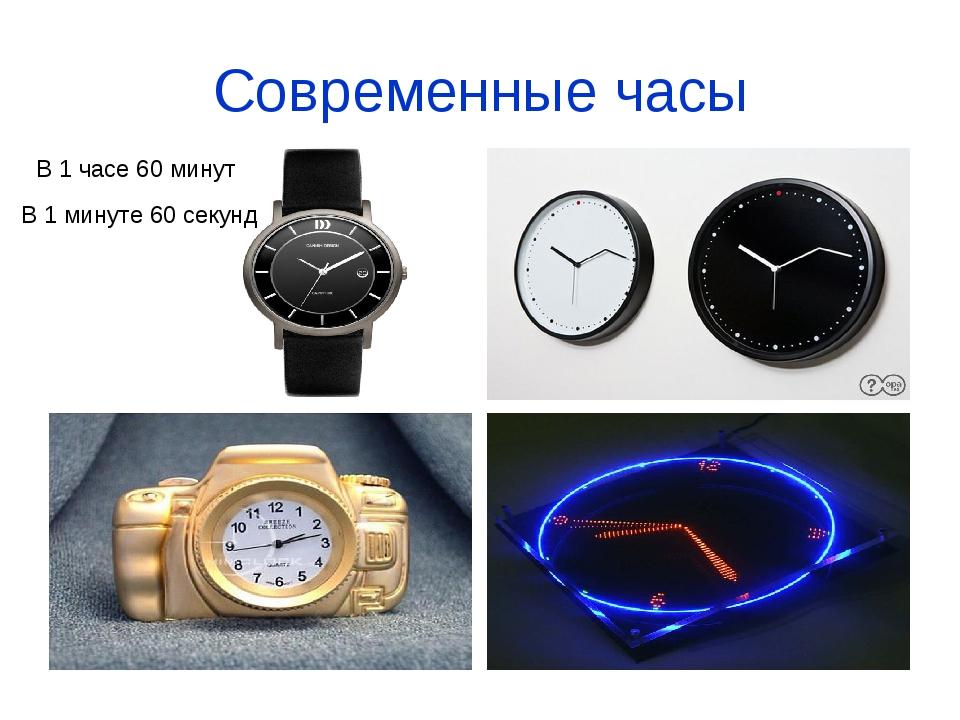 Современные часы В 1 часе 60 минут В 1 минуте 60 секунд