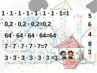 7 · 7 · 7 · 7 · 7=7 0,2 · 0,2 · 0,2=0,2 64 · 64 · 64 · 64=64 1 · 1 · 1 · 1 ·