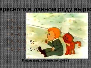5; 5 · 5; 5 · 5 · 5; 5 · 5 · 5 · 5; 5 · 5 · 5 · 5 · 5 Какое выражение лишнее?