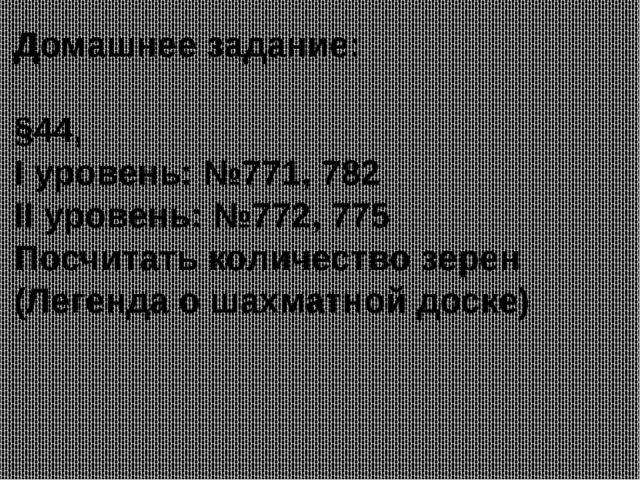 Домашнее задание: §44, I уровень: №771, 782 II уровень: №772, 775 Посчитать к...