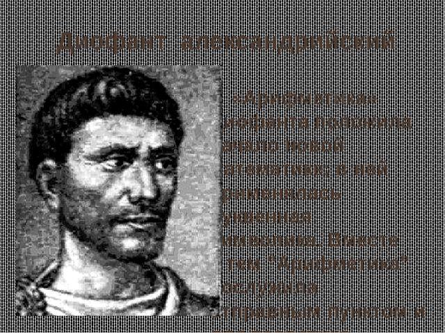 Диофант александрийский «Арифметика» Диофанта положила начало новой математик...