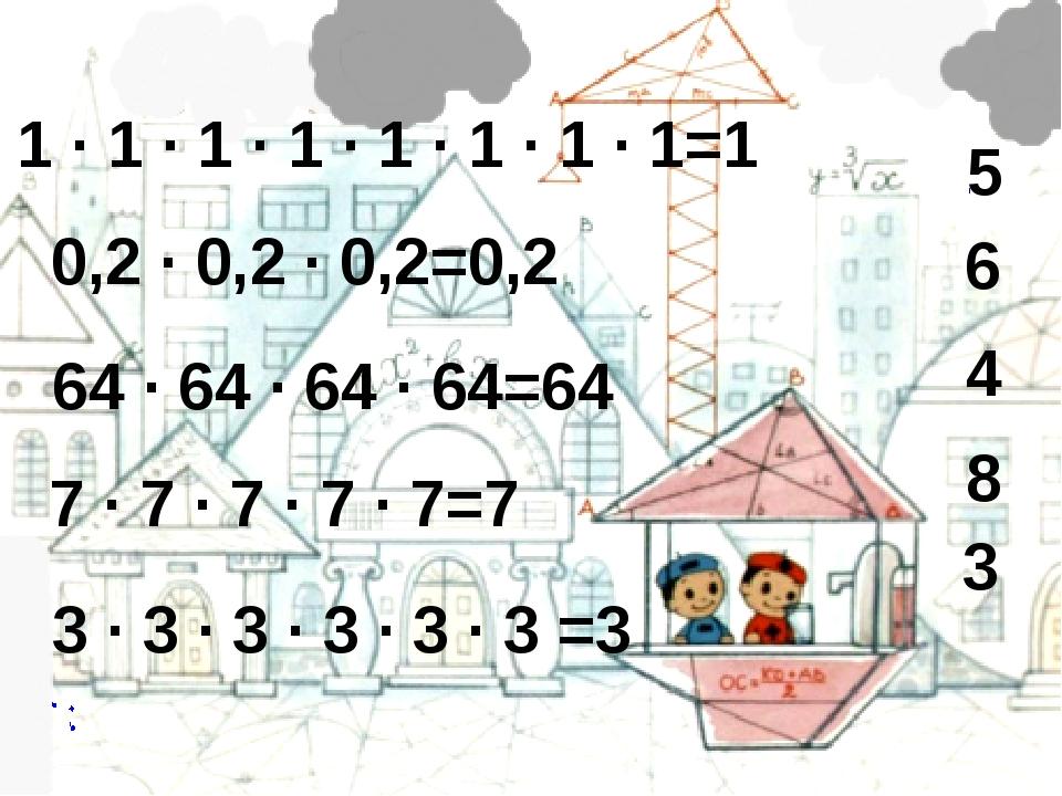 7 · 7 · 7 · 7 · 7=7 0,2 · 0,2 · 0,2=0,2 64 · 64 · 64 · 64=64 1 · 1 · 1 · 1 ·...
