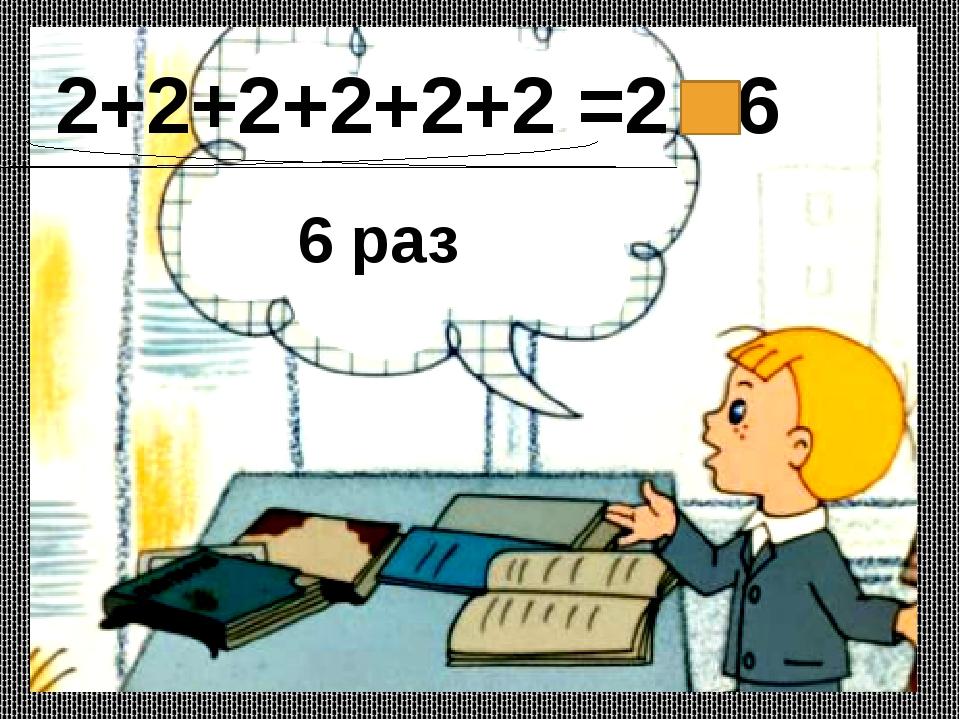 2+2+2+2+2+2 =2 6 6 раз