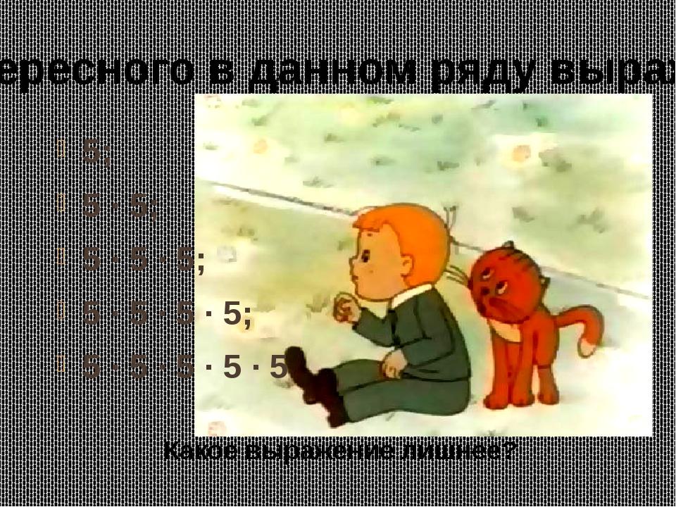 5; 5 · 5; 5 · 5 · 5; 5 · 5 · 5 · 5; 5 · 5 · 5 · 5 · 5 Какое выражение лишнее?...