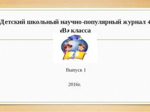 Детский школьный научно-популярный журнал 4 «В» класса Выпуск 1 2016г.