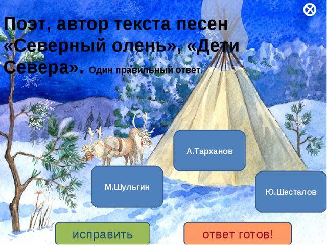 Поэт, автор текста песен «Северный олень», «Дети Севера». Один правильный отв...