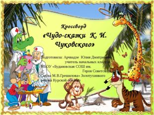 Кроссворд «Чудо-сказки К. И. Чуковского» Подготовила: Арчвадзе Юлия Дмитриевн