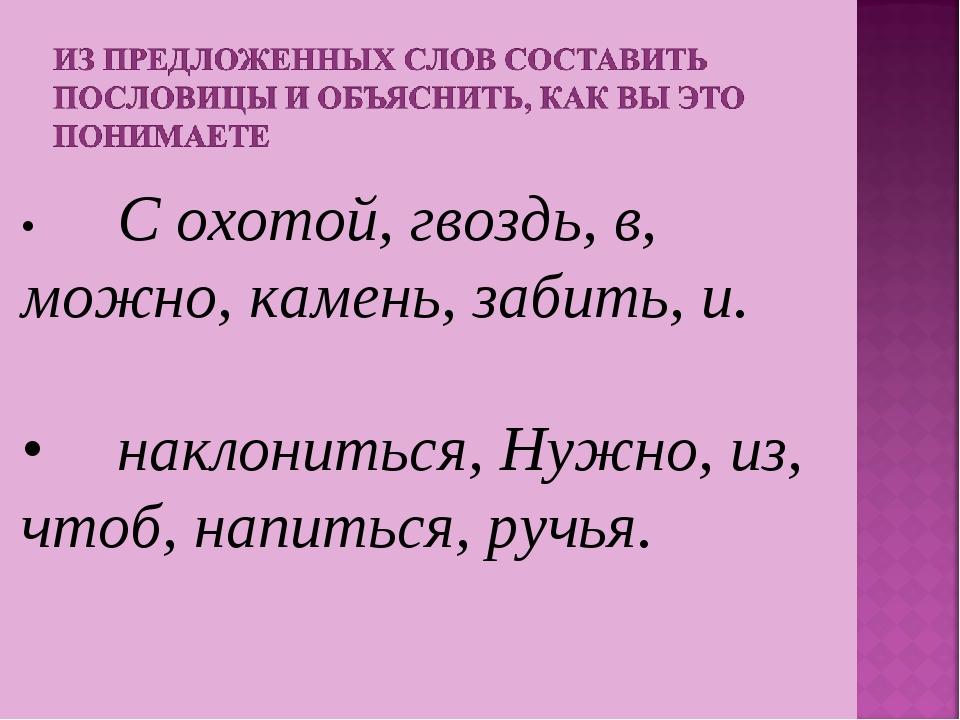 •С охотой, гвоздь, в, можно, камень, забить, и. •наклониться, Нужно, из, чт...